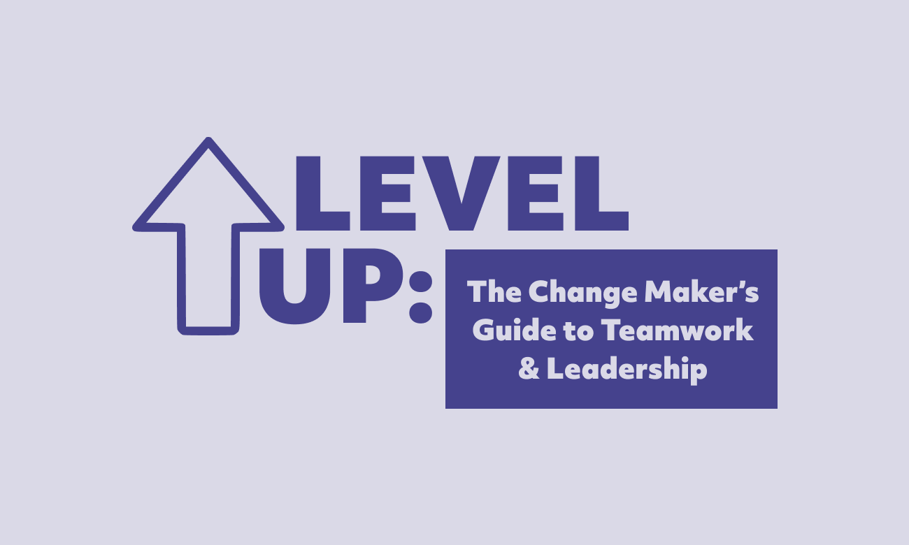 Level Up: The Change Maker's Guide to Teamwork and Leadership (Part 1)